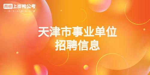 天津市<a href='https://www.gwy.com/sydw/zpxx/' target='_blank'>事业单位招聘信息</a>.jpg