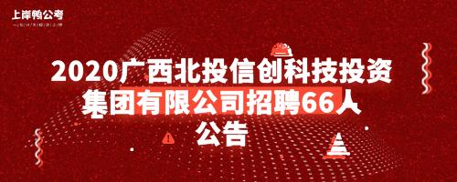 2020广西北投信创科技投资集团有限公司招聘66人公告.png