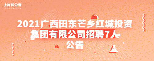 2021广西田东芒乡红城投资集团有限公司招聘7人公告.png